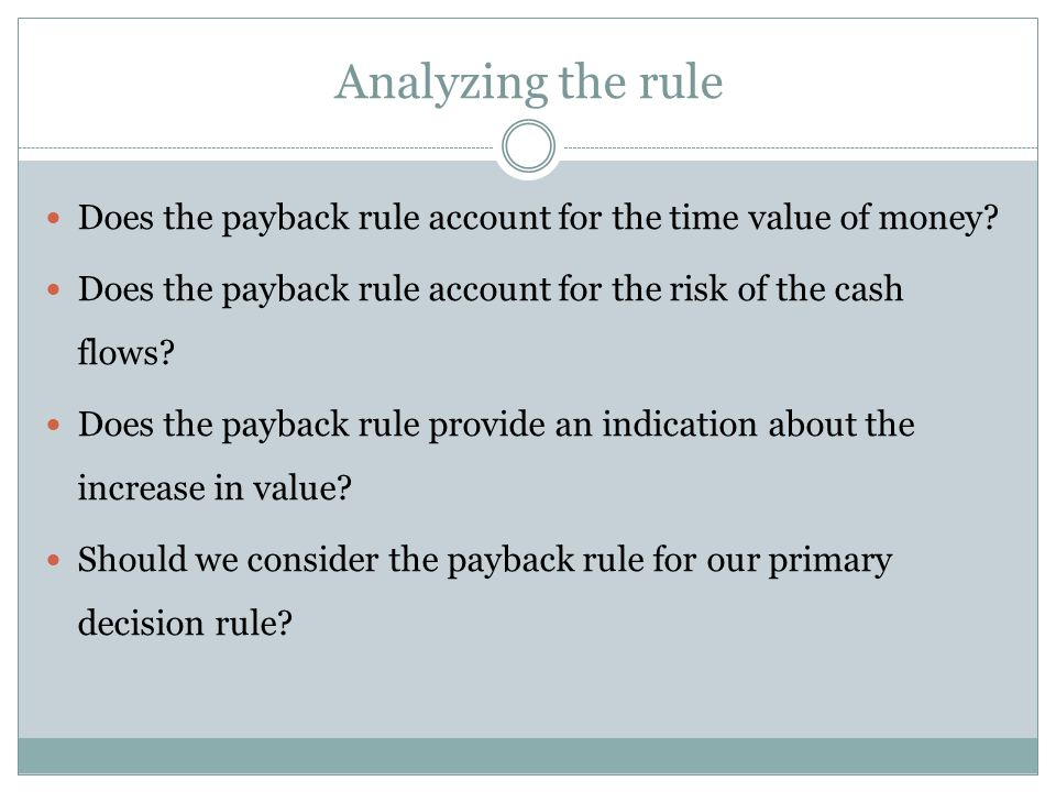 Analyzing the rule Does the payback rule account for the time value of money? Does the payback rule account for the risk of the cash flows? Does the p