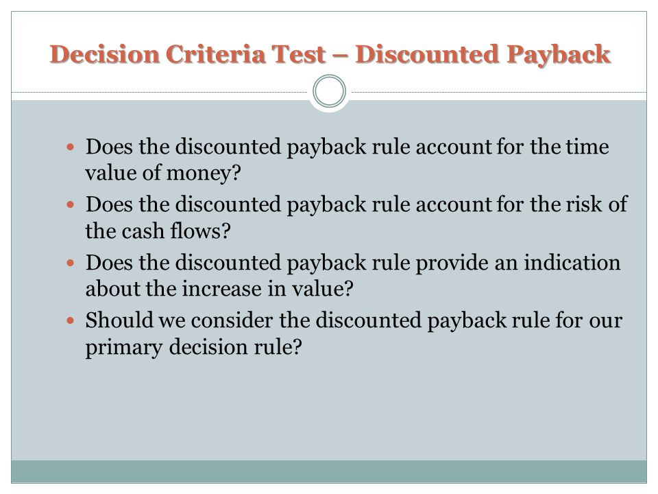 Decision Criteria Test – Discounted Payback Does the discounted payback rule account for the time value of money? Does the discounted payback rule acc