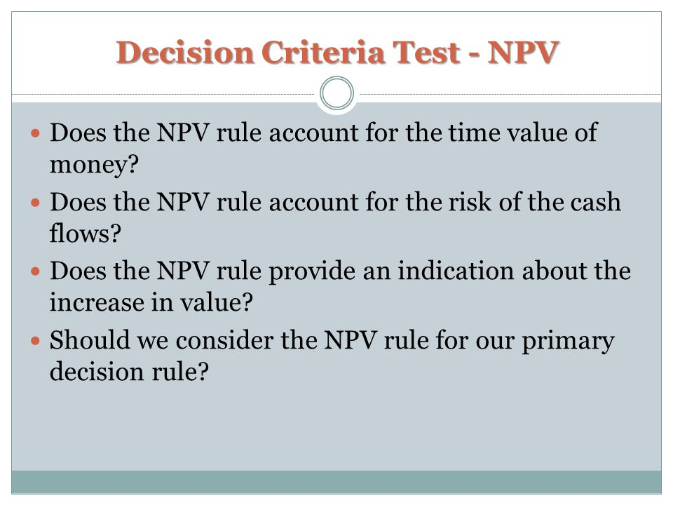 Decision Criteria Test - NPV Does the NPV rule account for the time value of money? Does the NPV rule account for the risk of the cash flows? Does the