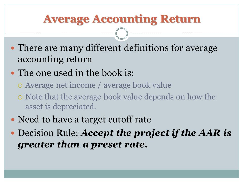 Average Accounting Return There are many different definitions for average accounting return The one used in the book is:  Average net income / average book value  Note that the average book value depends on how the asset is depreciated.
