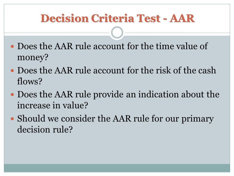 Decision Criteria Test - AAR Does the AAR rule account for the time value of money? Does the AAR rule account for the risk of the cash flows? Does the