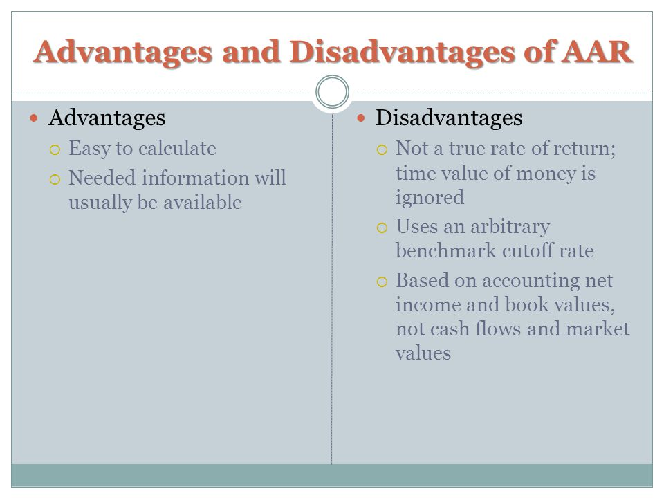 Advantages and Disadvantages of AAR Advantages  Easy to calculate  Needed information will usually be available Disadvantages  Not a true rate of return; time value of money is ignored  Uses an arbitrary benchmark cutoff rate  Based on accounting net income and book values, not cash flows and market values