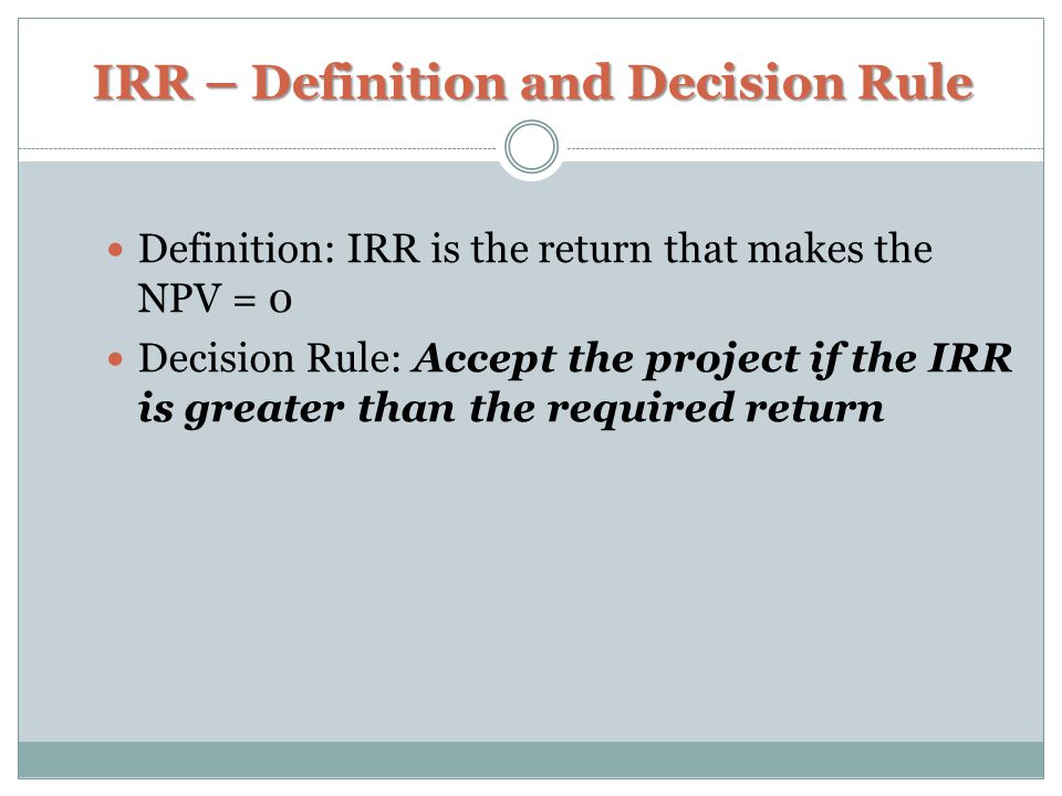 IRR – Definition and Decision Rule Definition: IRR is the return that makes the NPV = 0 Decision Rule: Accept the project if the IRR is greater than t