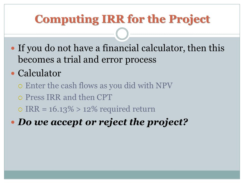 Computing IRR for the Project If you do not have a financial calculator, then this becomes a trial and error process Calculator  Enter the cash flows as you did with NPV  Press IRR and then CPT  IRR = 16.13% > 12% required return Do we accept or reject the project?