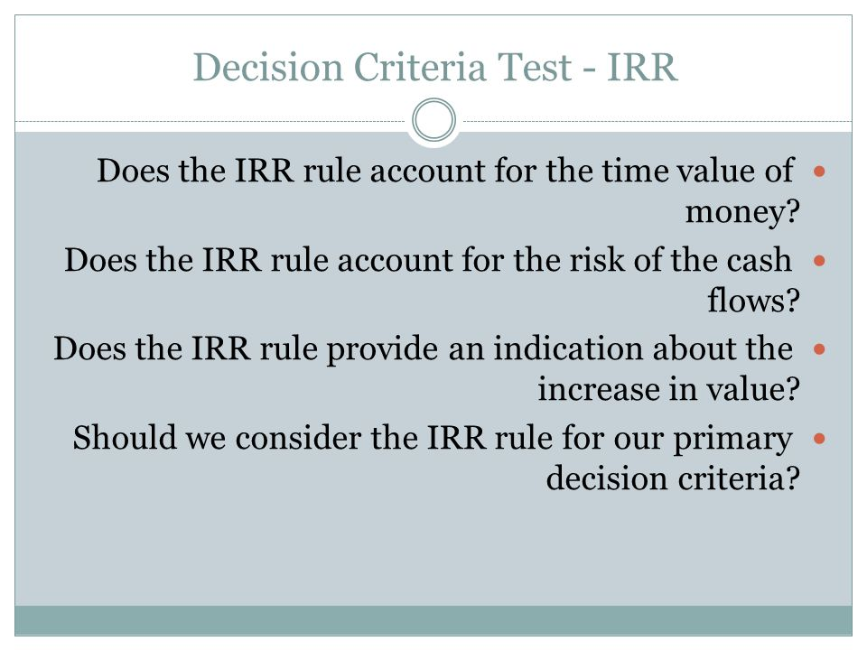 Decision Criteria Test - IRR Does the IRR rule account for the time value of money.