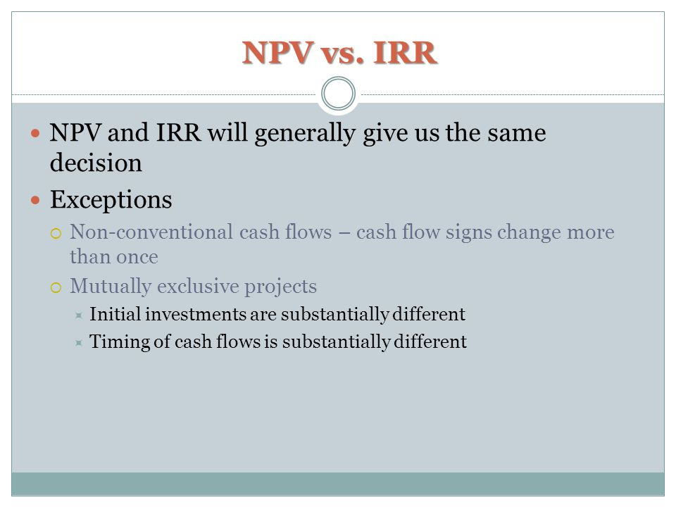 NPV vs. IRR NPV and IRR will generally give us the same decision Exceptions  Non-conventional cash flows – cash flow signs change more than once  Mu
