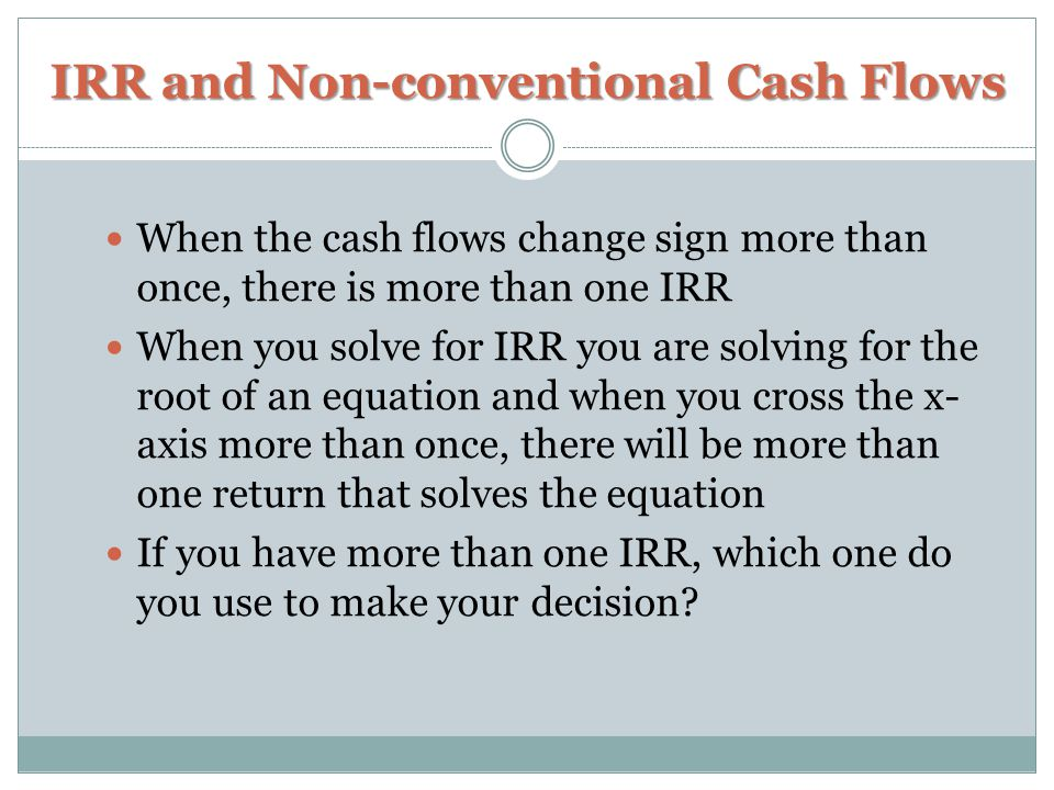IRR and Non-conventional Cash Flows When the cash flows change sign more than once, there is more than one IRR When you solve for IRR you are solving for the root of an equation and when you cross the x- axis more than once, there will be more than one return that solves the equation If you have more than one IRR, which one do you use to make your decision?