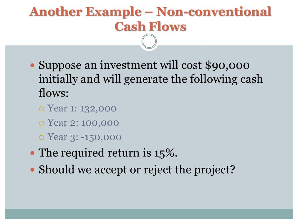 Another Example – Non-conventional Cash Flows Suppose an investment will cost $90,000 initially and will generate the following cash flows:  Year 1: 132,000  Year 2: 100,000  Year 3: -150,000 The required return is 15%.