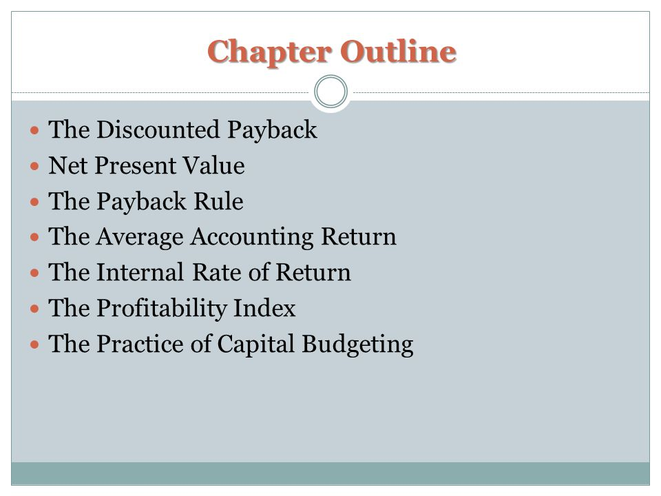 Chapter Outline The Discounted Payback Net Present Value The Payback Rule The Average Accounting Return The Internal Rate of Return The Profitability