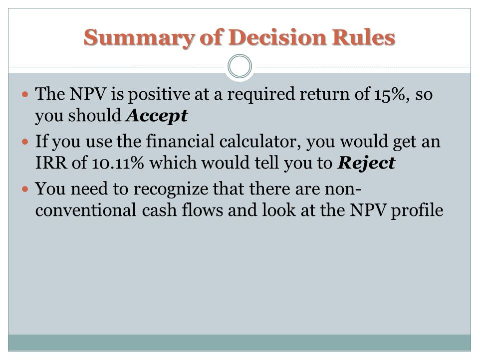 Summary of Decision Rules The NPV is positive at a required return of 15%, so you should Accept If you use the financial calculator, you would get an IRR of 10.11% which would tell you to Reject You need to recognize that there are non- conventional cash flows and look at the NPV profile