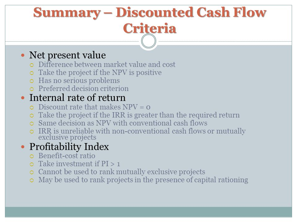 Summary – Discounted Cash Flow Criteria Net present value  Difference between market value and cost  Take the project if the NPV is positive  Has no serious problems  Preferred decision criterion Internal rate of return  Discount rate that makes NPV = 0  Take the project if the IRR is greater than the required return  Same decision as NPV with conventional cash flows  IRR is unreliable with non-conventional cash flows or mutually exclusive projects Profitability Index  Benefit-cost ratio  Take investment if PI > 1  Cannot be used to rank mutually exclusive projects  May be used to rank projects in the presence of capital rationing