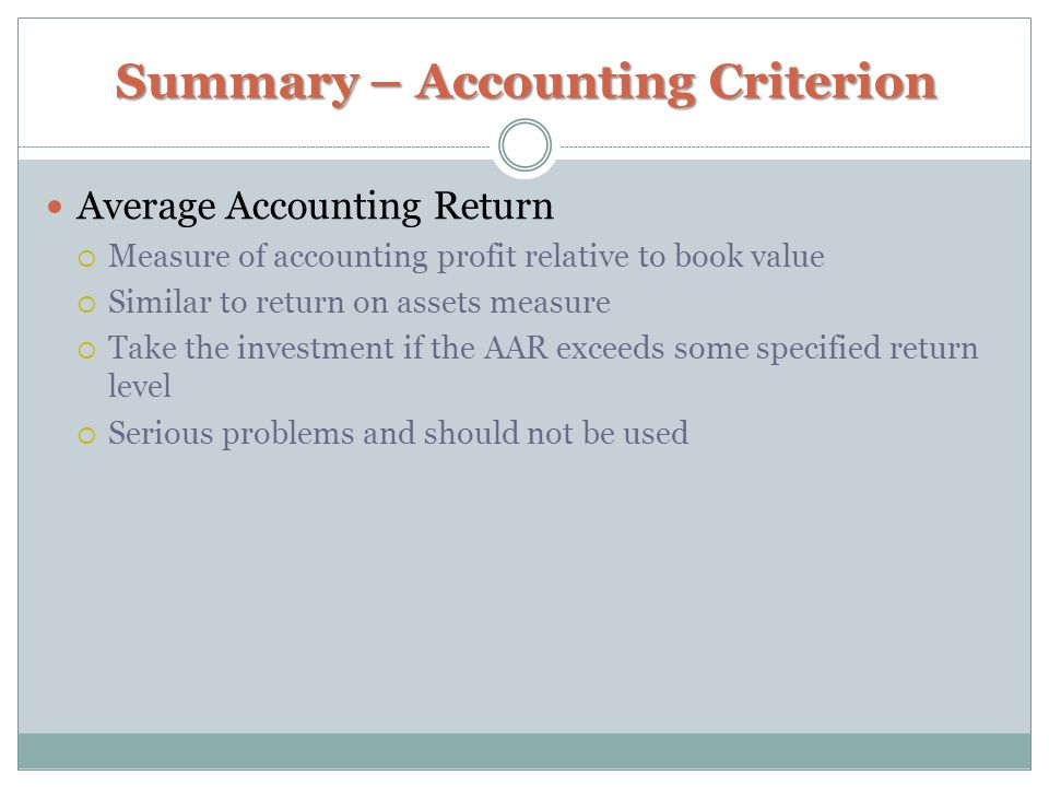 Summary – Accounting Criterion Average Accounting Return  Measure of accounting profit relative to book value  Similar to return on assets measure  Take the investment if the AAR exceeds some specified return level  Serious problems and should not be used
