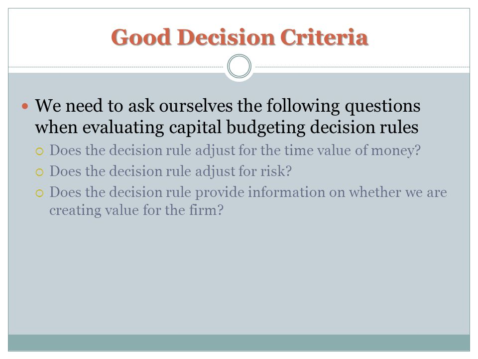 Good Decision Criteria We need to ask ourselves the following questions when evaluating capital budgeting decision rules  Does the decision rule adjust for the time value of money.