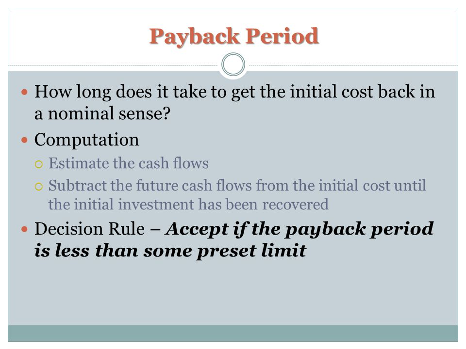 Payback Period How long does it take to get the initial cost back in a nominal sense.