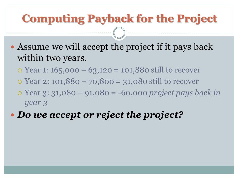 Computing Payback for the Project Assume we will accept the project if it pays back within two years.  Year 1: 165,000 – 63,120 = 101,880 still to re