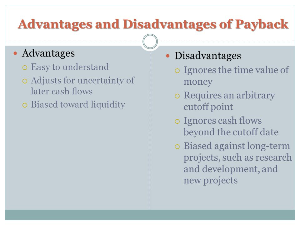 Advantages and Disadvantages of Payback Advantages  Easy to understand  Adjusts for uncertainty of later cash flows  Biased toward liquidity Disadv