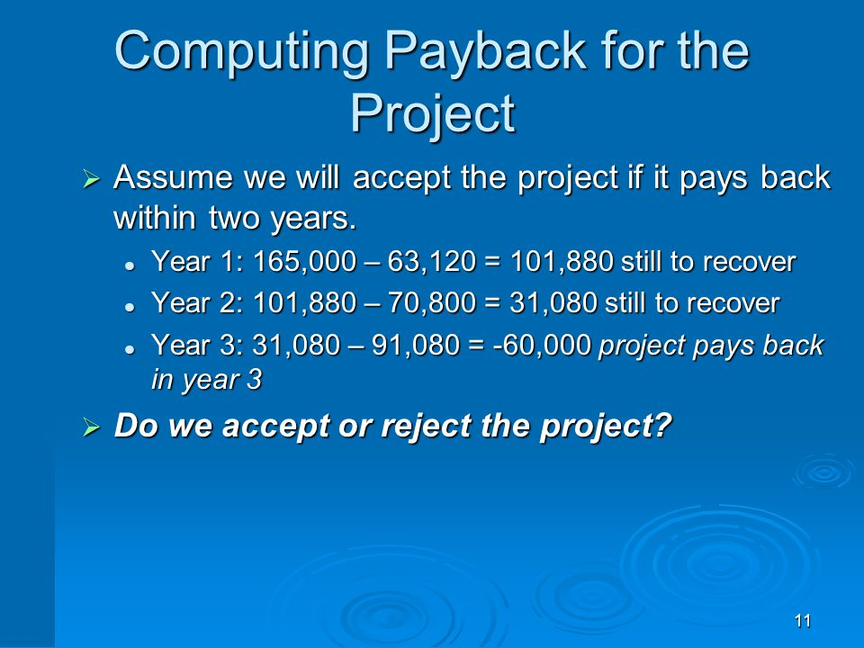 11 Computing Payback for the Project  Assume we will accept the project if it pays back within two years. Year 1: 165,000 – 63,120 = 101,880 still to