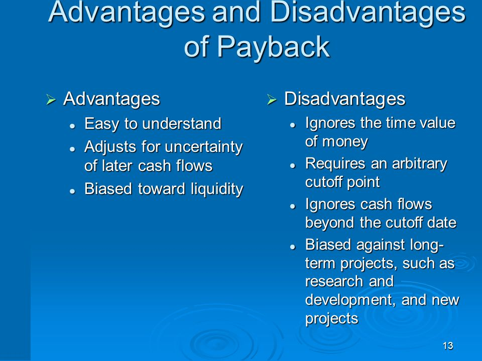 13 Advantages and Disadvantages of Payback  Advantages Easy to understand Easy to understand Adjusts for uncertainty of later cash flows Adjusts for