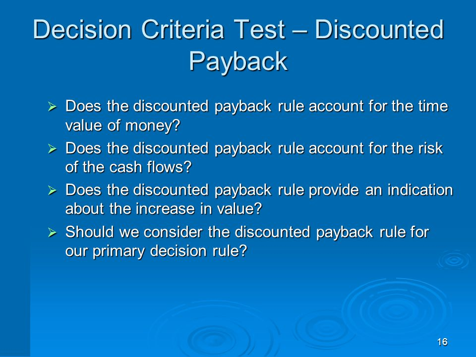16 Decision Criteria Test – Discounted Payback  Does the discounted payback rule account for the time value of money?  Does the discounted payback r