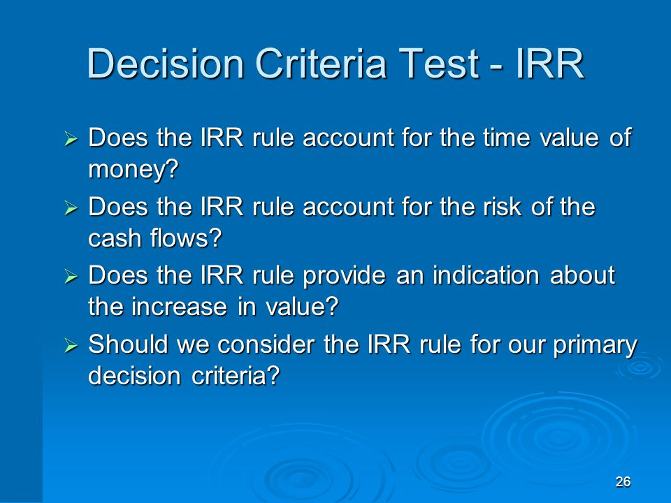 26 Decision Criteria Test - IRR  Does the IRR rule account for the time value of money?  Does the IRR rule account for the risk of the cash flows? 
