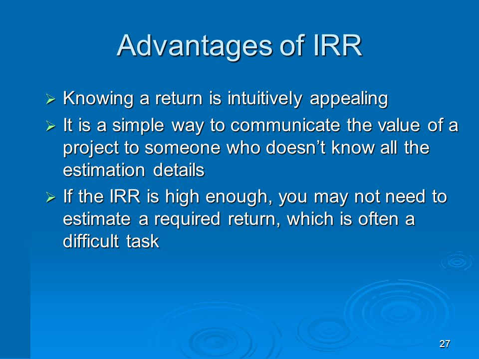 27 Advantages of IRR  Knowing a return is intuitively appealing  It is a simple way to communicate the value of a project to someone who doesn't kno