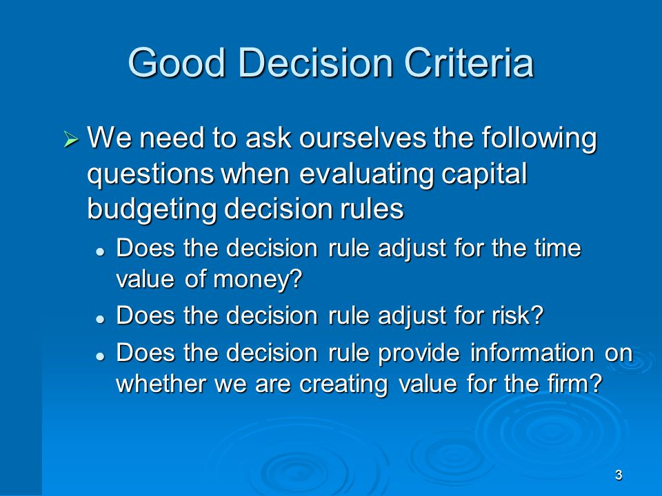 3 Good Decision Criteria  We need to ask ourselves the following questions when evaluating capital budgeting decision rules Does the decision rule ad