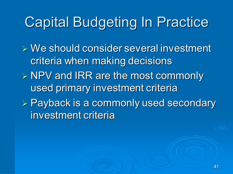 41 Capital Budgeting In Practice  We should consider several investment criteria when making decisions  NPV and IRR are the most commonly used prima