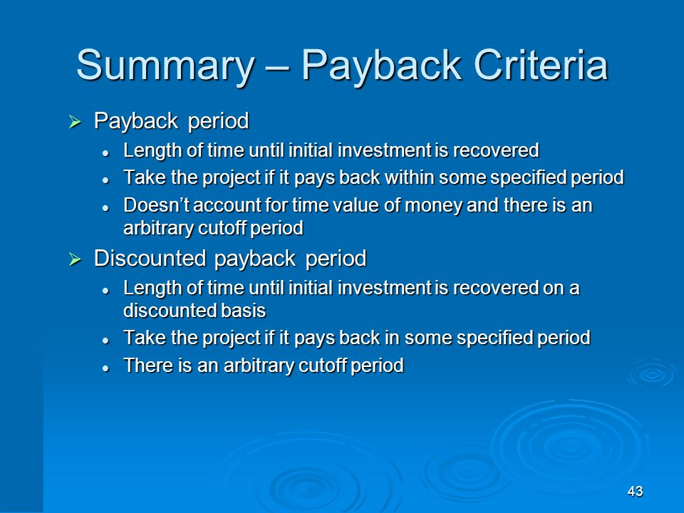 43 Summary – Payback Criteria  Payback period Length of time until initial investment is recovered Length of time until initial investment is recover