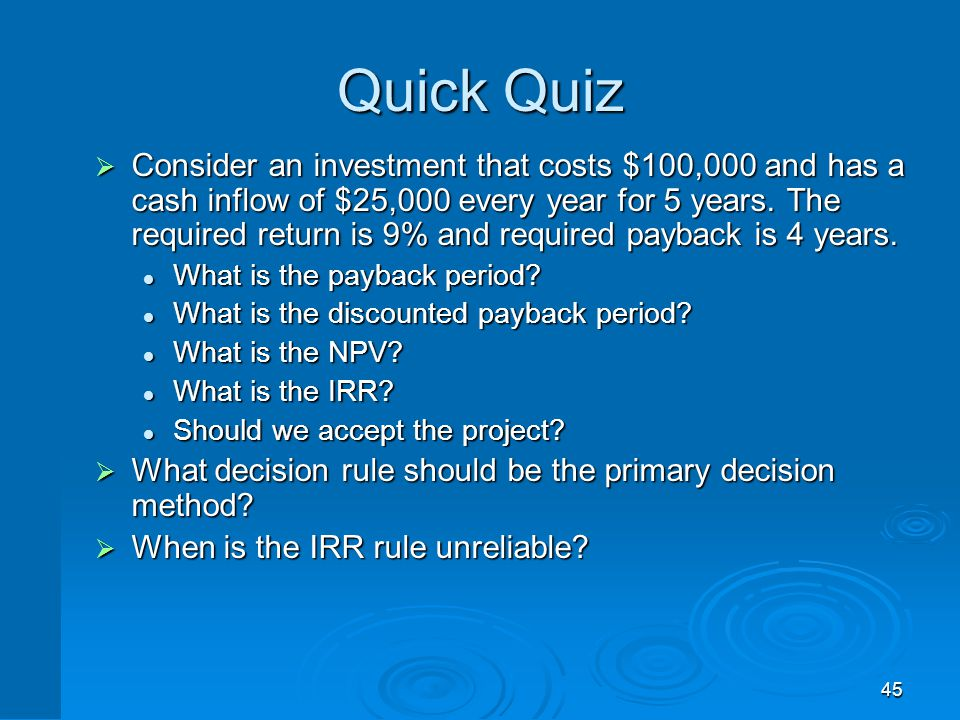 45 Quick Quiz  Consider an investment that costs $100,000 and has a cash inflow of $25,000 every year for 5 years. The required return is 9% and requ