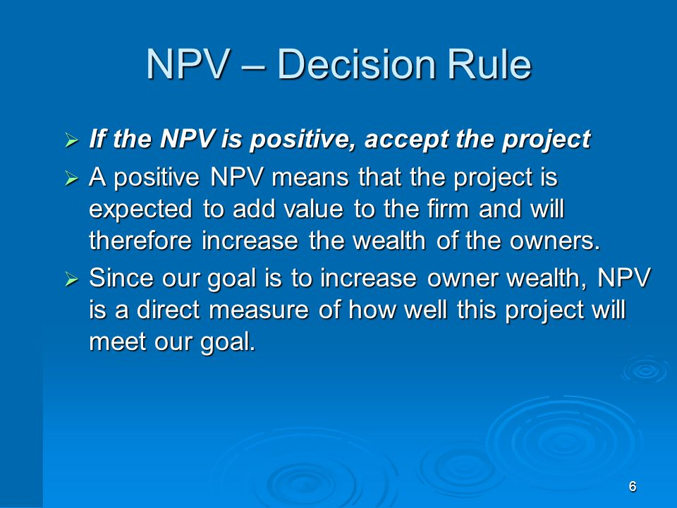 6 NPV – Decision Rule  If the NPV is positive, accept the project  A positive NPV means that the project is expected to add value to the firm and wi