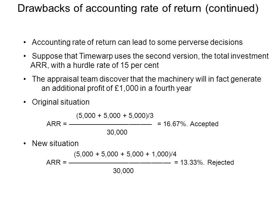 Drawbacks of accounting rate of return (continued) Accounting rate of return can lead to some perverse decisions Suppose that Timewarp uses the second version, the total investment ARR, with a hurdle rate of 15 per cent The appraisal team discover that the machinery will in fact generate an additional profit of £1,000 in a fourth year Original situation New situation (5,000 + 5,000 + 5,000)/3 ARR = –––––––––––––––––––––– = 16.67%.