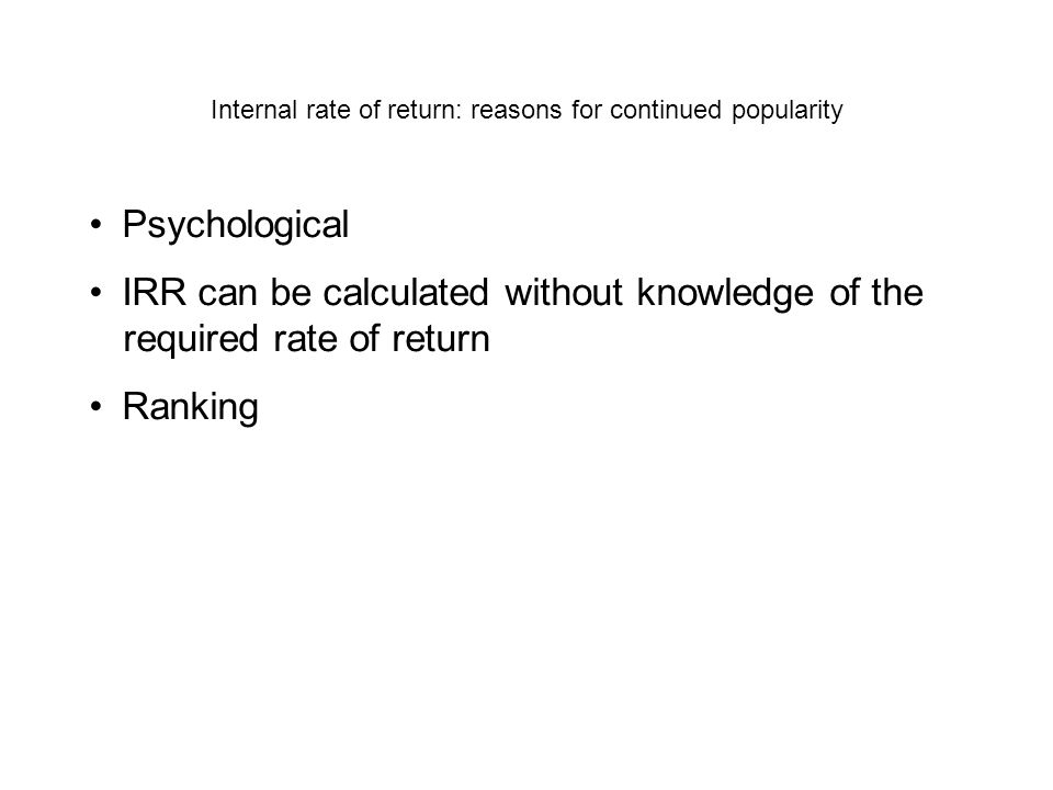 Internal rate of return: reasons for continued popularity Psychological IRR can be calculated without knowledge of the required rate of return Ranking