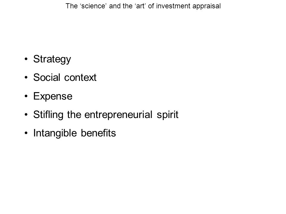 The 'science' and the 'art' of investment appraisal Strategy Social context Expense Stifling the entrepreneurial spirit Intangible benefits