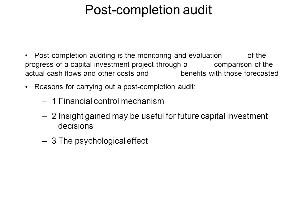Post-completion audit Post-completion auditing is the monitoring and evaluation of the progress of a capital investment project through a comparison of the actual cash flows and other costs and benefits with those forecasted Reasons for carrying out a post-completion audit: –1 Financial control mechanism –2 Insight gained may be useful for future capital investment decisions –3 The psychological effect