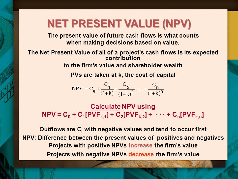 NET PRESENT VALUE (NPV) The present value of future cash flows is what counts when making decisions based on value. The Net Present Value of all of a