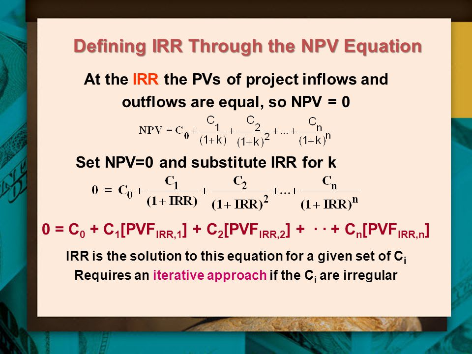 Defining IRR Through the NPV Equation At the IRR the PVs of project inflows and outflows are equal, so NPV = 0 Set NPV=0 and substitute IRR for k 0 = C 0 + C 1 [PVF IRR,1 ] + C 2 [PVF IRR,2 ] + · · + C n [PVF IRR,n ] IRR is the solution to this equation for a given set of C i Requires an iterative approach if the C i are irregular