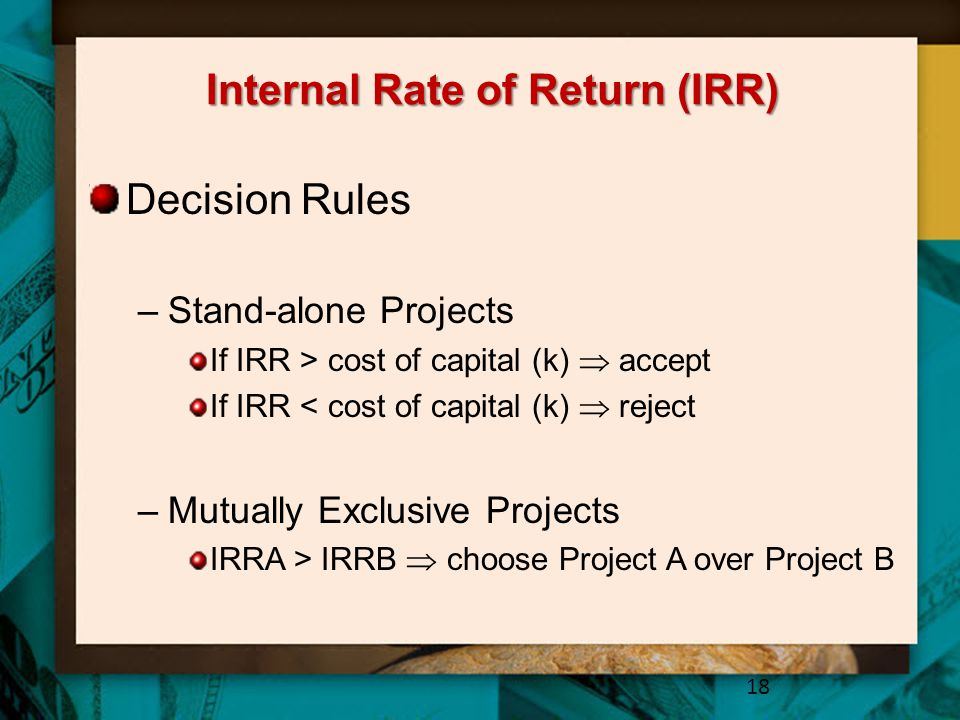 Internal Rate of Return (IRR) Decision Rules –Stand-alone Projects If IRR > cost of capital (k)  accept If IRR < cost of capital (k)  reject –Mutually Exclusive Projects IRRA > IRRB  choose Project A over Project B 18