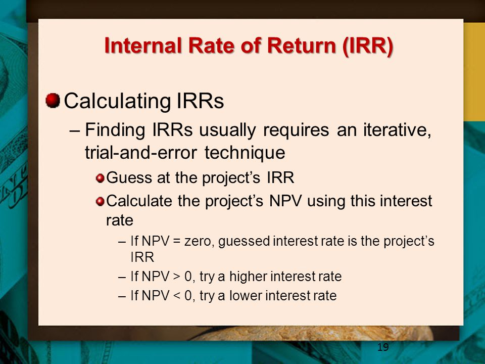 Internal Rate of Return (IRR) Calculating IRRs –Finding IRRs usually requires an iterative, trial-and-error technique Guess at the project's IRR Calculate the project's NPV using this interest rate –If NPV = zero, guessed interest rate is the project's IRR –If NPV > 0, try a higher interest rate –If NPV < 0, try a lower interest rate 19