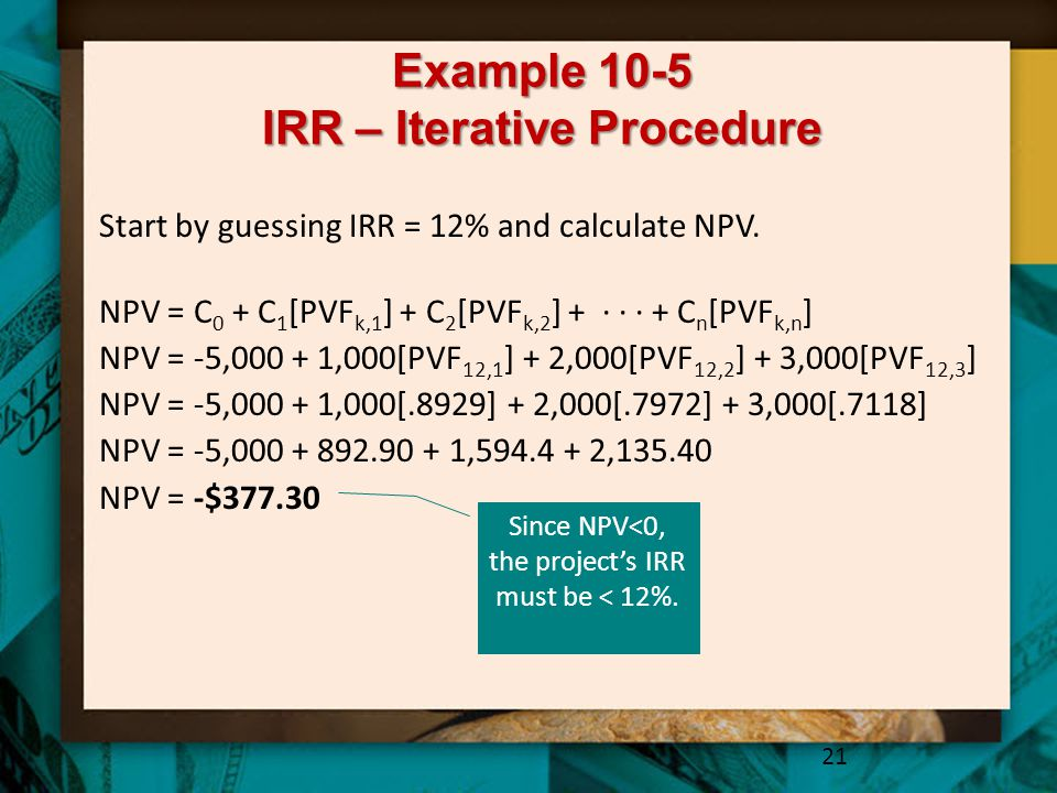 Example 10-5 IRR – Iterative Procedure 21 Start by guessing IRR = 12% and calculate NPV.