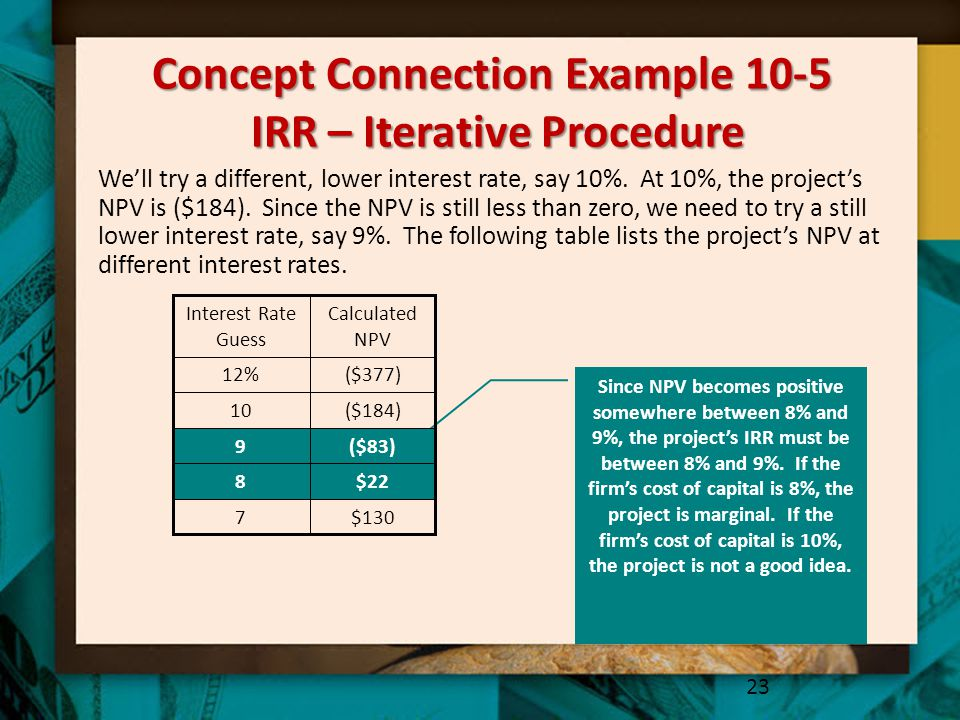 Concept Connection Example 10-5 IRR – Iterative Procedure 23 We'll try a different, lower interest rate, say 10%.