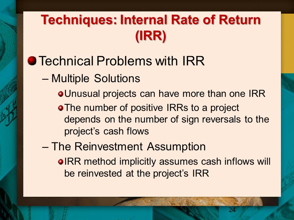 Techniques: Internal Rate of Return (IRR) Technical Problems with IRR –Multiple Solutions Unusual projects can have more than one IRR The number of po