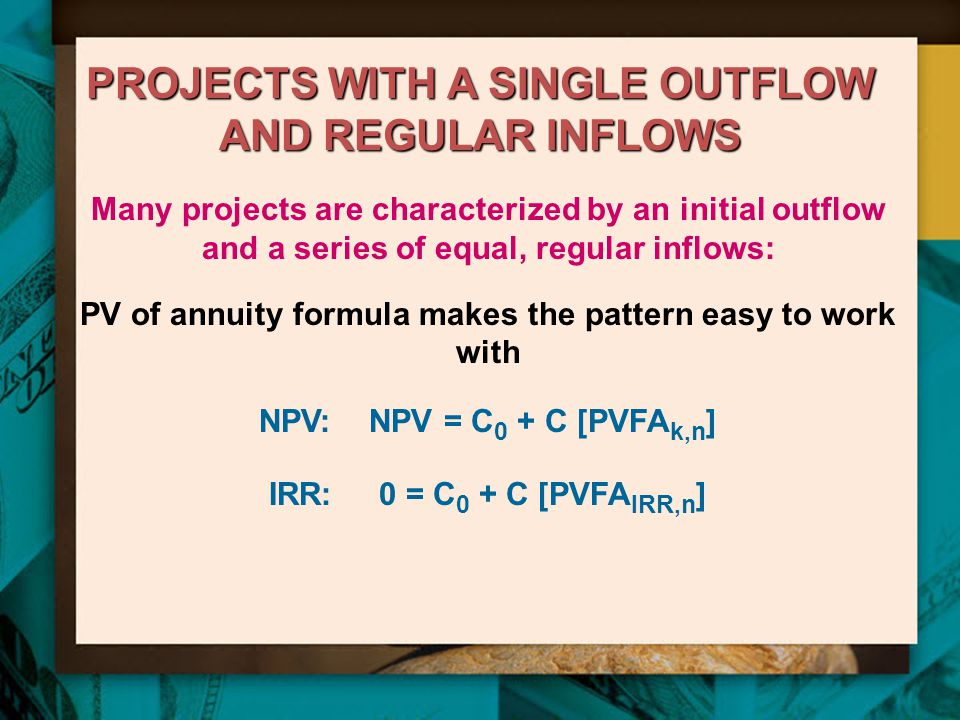 PROJECTS WITH A SINGLE OUTFLOW AND REGULAR INFLOWS Many projects are characterized by an initial outflow and a series of equal, regular inflows: PV of annuity formula makes the pattern easy to work with NPV: NPV = C 0 + C [PVFA k,n ] IRR: 0 = C 0 + C [PVFA IRR,n ]