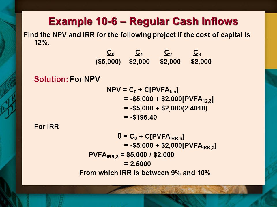 Example 10-6 – Regular Cash Inflows Find the NPV and IRR for the following project if the cost of capital is 12%.