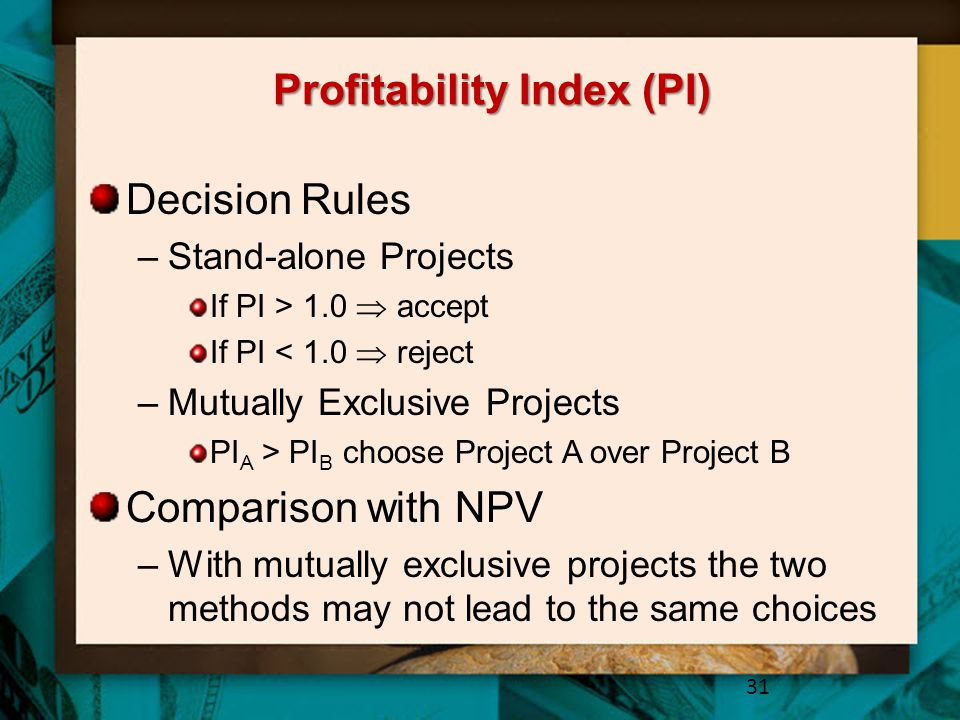 Profitability Index (PI) Decision Rules –Stand-alone Projects If PI > 1.0  accept If PI < 1.0  reject –Mutually Exclusive Projects PI A > PI B choos