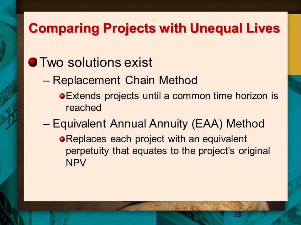 Comparing Projects with Unequal Lives Two solutions exist –Replacement Chain Method Extends projects until a common time horizon is reached –Equivalent Annual Annuity (EAA) Method Replaces each project with an equivalent perpetuity that equates to the project's original NPV 33