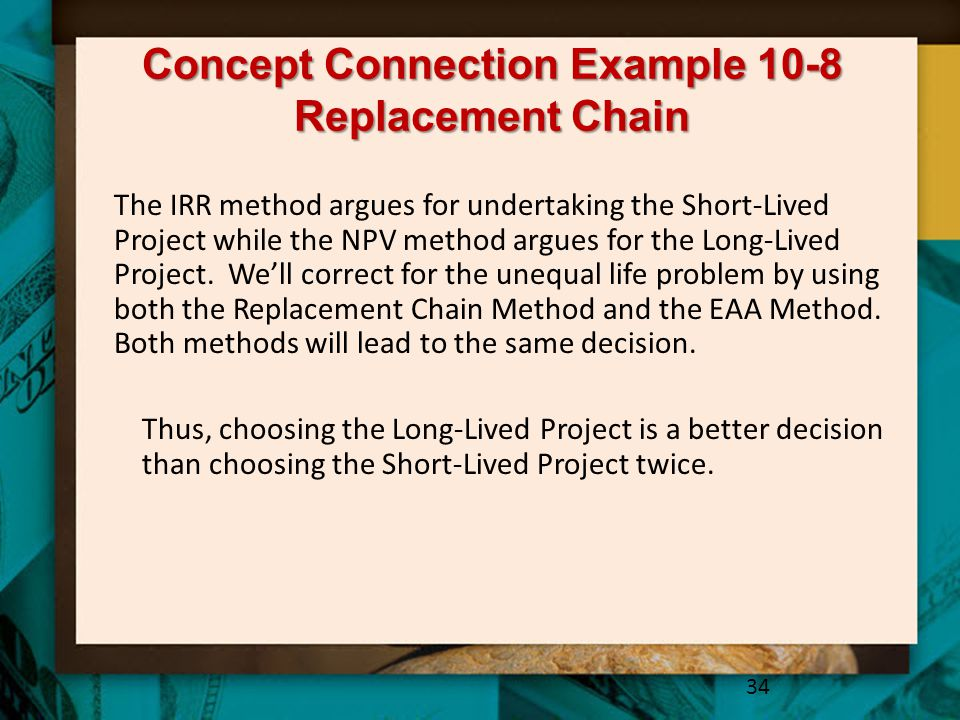 Concept Connection Example 10-8 Replacement Chain 34 Thus, choosing the Long-Lived Project is a better decision than choosing the Short-Lived Project twice.