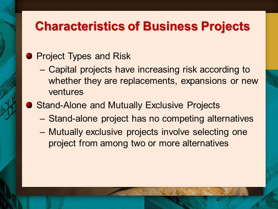 Characteristics of Business Projects Project Types and Risk –Capital projects have increasing risk according to whether they are replacements, expansions or new ventures Stand-Alone and Mutually Exclusive Projects –Stand-alone project has no competing alternatives –Mutually exclusive projects involve selecting one project from among two or more alternatives 4