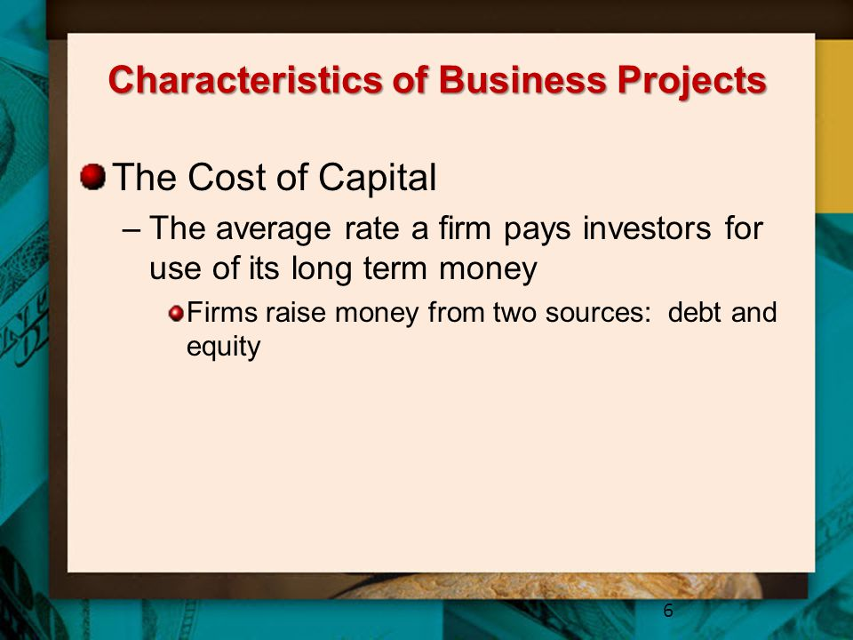Characteristics of Business Projects The Cost of Capital –The average rate a firm pays investors for use of its long term money Firms raise money from two sources: debt and equity 6