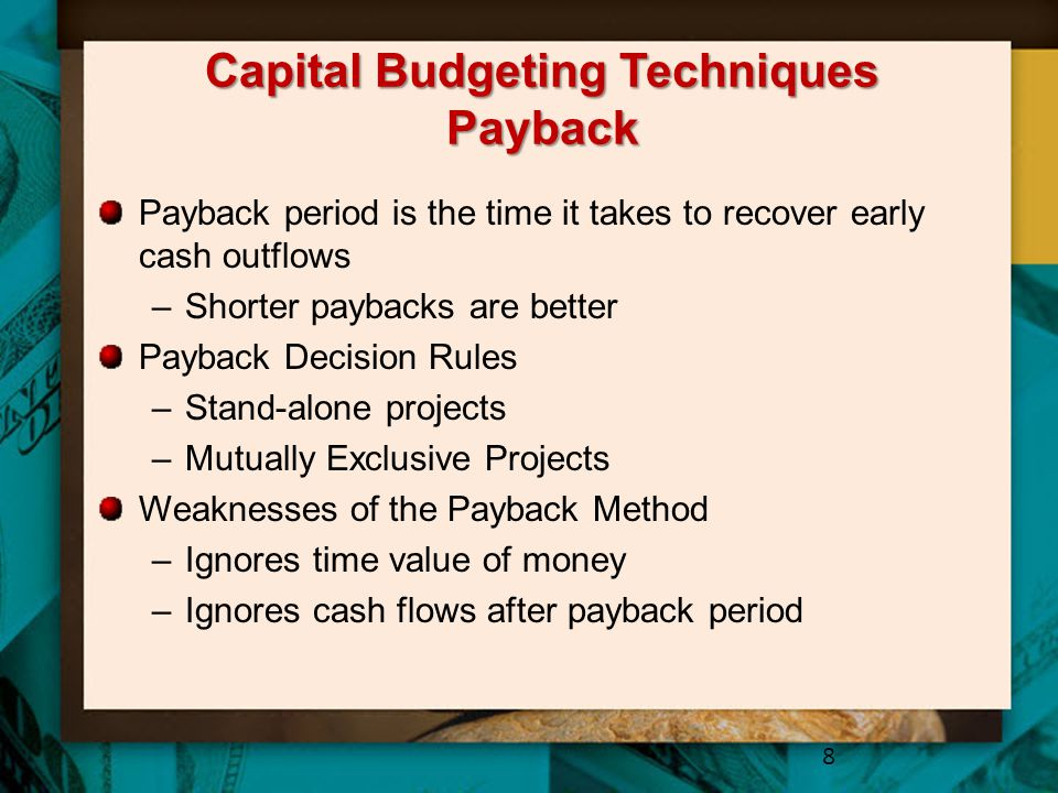 Capital Budgeting Techniques Payback Payback period is the time it takes to recover early cash outflows –Shorter paybacks are better Payback Decision Rules –Stand-alone projects –Mutually Exclusive Projects Weaknesses of the Payback Method –Ignores time value of money –Ignores cash flows after payback period 8