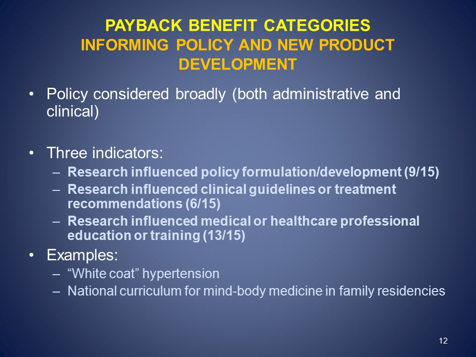 PAYBACK BENEFIT CATEGORIES INFORMING POLICY AND NEW PRODUCT DEVELOPMENT Policy considered broadly (both administrative and clinical) Three indicators: –Research influenced policy formulation/development (9/15) –Research influenced clinical guidelines or treatment recommendations (6/15) –Research influenced medical or healthcare professional education or training (13/15) Examples: – White coat hypertension –National curriculum for mind-body medicine in family residencies 12